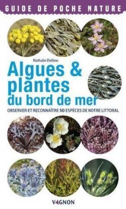 Algues & plantes du bord de mer : Observer et reconnaître 50 espèces de notre littoral par Nathalie Delliou