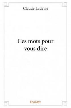 Ces mots pour vous dire par Claude Ladevie