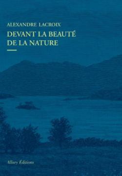 Devant La Beaute De La Nature Alexandre Lacroix Babelio