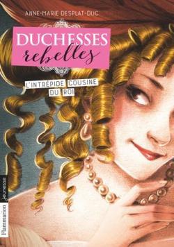 Duchesses Rebelles, tome 1 : L\'intrépide du roi par Anne-Marie Desplat-Duc