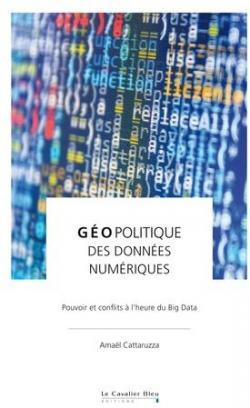 Géopolitique des données - Pouvoir et conflits à l'heure du Big Data - Amaël Cattaruzza