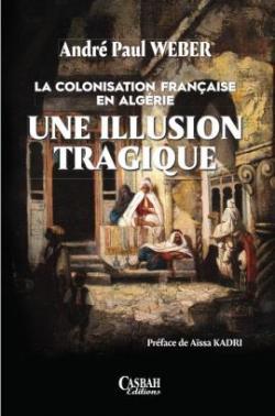 La colonisation française en Algérie, une illusion tragique par André-Paul Weber