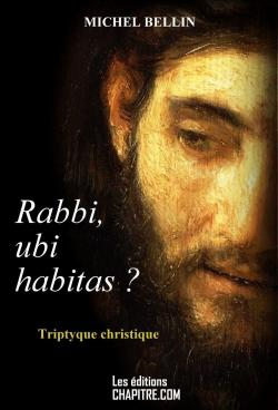 Rabbi, ubi habitas ? Triptyque christique par Michel Bellin