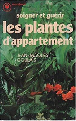 Soigner et guérir les plantes d\'appartement par Jean-Jacques Goulais