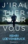 J\'irai tuer pour vous par Henri Loevenbruck